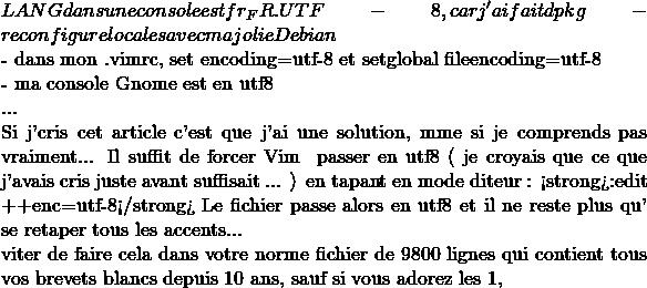 LANG dans une console est à fr_FR.UTF-8, car j'ai fait dpkg-reconfigure locales avec ma jolie Debian  - dans mon .vimrc, set encoding=utf-8 et setglobal fileencoding=utf-8  - ma console Gnome est en utf8  ...  Si j'écris cet article c'est que j'ai une solution, même si je comprends pas vraiment... Il suffit de forcer Vim à passer en utf8 ( je croyais que ce que j'avais écris juste avant suffisait ... ) en tapant en mode éditeur : <strong>:edit ++enc=utf-8</strong> Le fichier passe alors en utf8 et il ne reste plus qu'à se retaper tous  les accents...  Éviter de faire cela dans votre énorme fichier de 9800 lignes qui contient tous vos brevets blancs depuis 10 ans, sauf si vous adorez les 1,