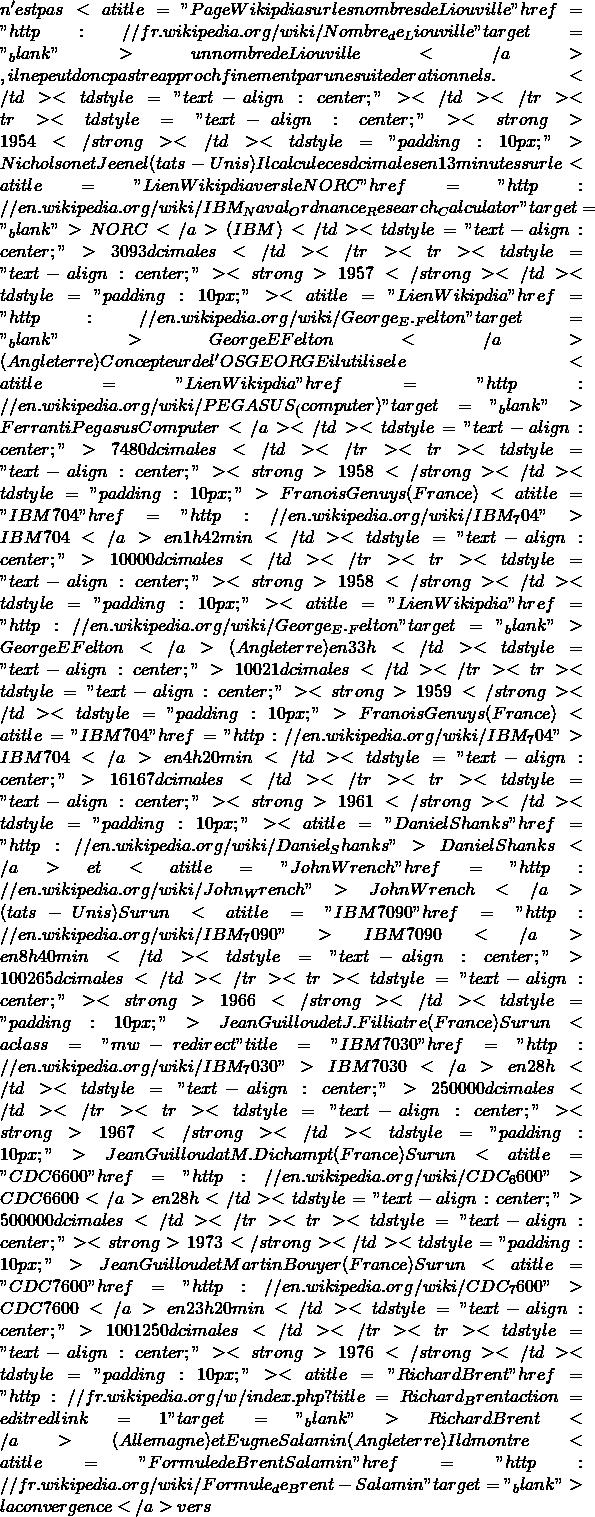 """n'est pas <a title=""""Page Wikipédia sur les nombres de Liouville"""" href=""""http://fr.wikipedia.org/wiki/Nombre_de_Liouville"""" target=""""_blank"""">un nombre de Liouville</a>, il ne peut donc pas être approché finement par une suite de rationnels.</td> <td style=""""text-align: center&#59;""""></td> </tr> <tr> <td style=""""text-align: center&#59;""""><strong>1954</strong></td> <td style=""""padding: 10px&#59;"""">Nicholson et Jeenel (États-Unis)Il calcule ces décimales en 13 minutes sur le <a title=""""Lien Wikipédia vers le NORC"""" href=""""http://en.wikipedia.org/wiki/IBM_Naval_Ordnance_Research_Calculator"""" target=""""_blank"""">NORC</a> ( IBM)</td> <td style=""""text-align: center&#59;"""">3 093 décimales</td> </tr> <tr> <td style=""""text-align: center&#59;""""><strong>1957</strong></td> <td style=""""padding: 10px&#59;""""><a title=""""Lien Wikipédia"""" href=""""http://en.wikipedia.org/wiki/George_E._Felton"""" target=""""_blank"""">George E Felton</a> (Angleterre)Concepteur de l'OS GEORGE il utilise le <a title=""""Lien Wikipédia"""" href=""""http://en.wikipedia.org/wiki/PEGASUS_(computer)"""" target=""""_blank"""">Ferranti Pegasus Computer</a></td> <td style=""""text-align: center&#59;"""">7 480 décimales</td> </tr> <tr> <td style=""""text-align: center&#59;""""><strong>1958</strong></td> <td style=""""padding: 10px&#59;"""">François Genuys (France) <a title=""""IBM 704"""" href=""""http://en.wikipedia.org/wiki/IBM_704"""">IBM 704</a> en 1 h 42 min</td> <td style=""""text-align: center&#59;"""">10 000 décimales</td> </tr> <tr> <td style=""""text-align: center&#59;""""><strong>1958</strong></td> <td style=""""padding: 10px&#59;""""><a title=""""Lien Wikipédia"""" href=""""http://en.wikipedia.org/wiki/George_E._Felton"""" target=""""_blank"""">George E Felton</a> (Angleterre) en 33 h</td> <td style=""""text-align: center&#59;"""">10 021 décimales</td> </tr> <tr> <td style=""""text-align: center&#59;""""><strong>1959</strong></td> <td style=""""padding: 10px&#59;"""">François Genuys (France) <a title=""""IBM 704"""" href=""""http://en.wikipedia.org/wiki/IBM_704"""">IBM 704</a> en 4 h 20 min</td> <td style=""""text-align: center&#59;"""">16 167 décimales</"""